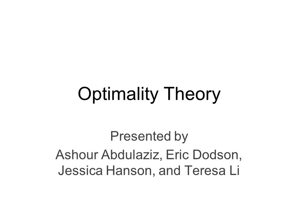 Optimality Theory Presented by Ashour Abdulaziz, Eric Dodson, Jessica Hanson, and Teresa Li