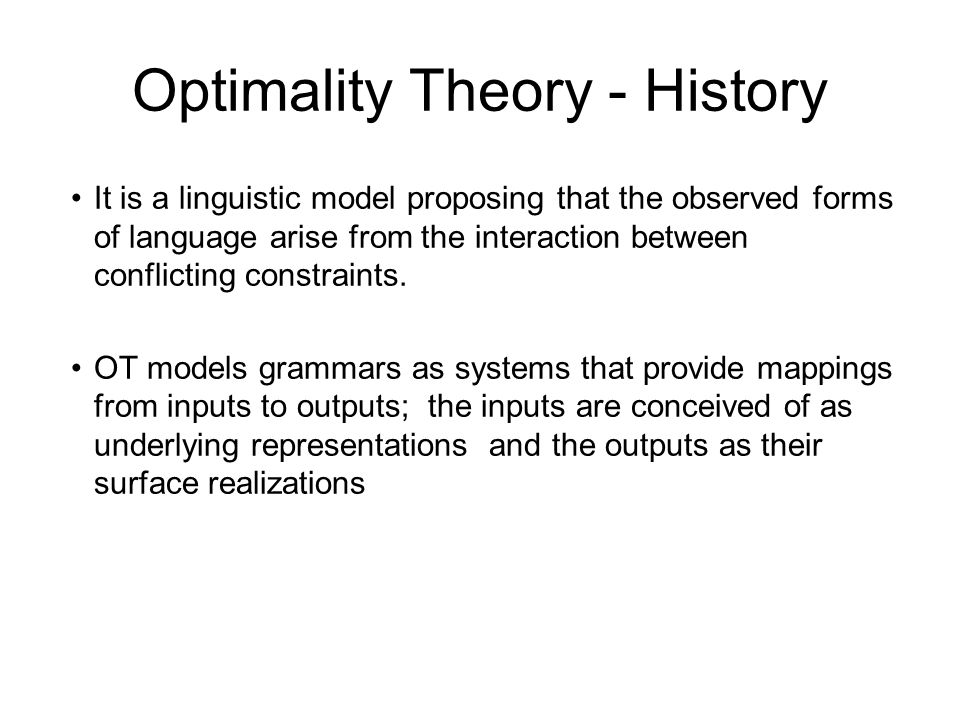 Optimality Theory - History It is a linguistic model proposing that the observed forms of language arise from the interaction between conflicting constraints.