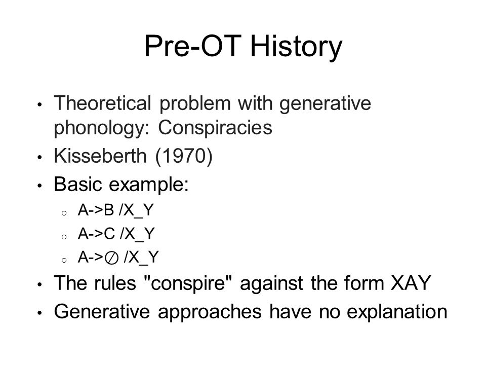 Pre-OT History Theoretical problem with generative phonology: Conspiracies Kisseberth (1970) Basic example: o A->B /X_Y o A->C /X_Y o A-> /X_Y The rul