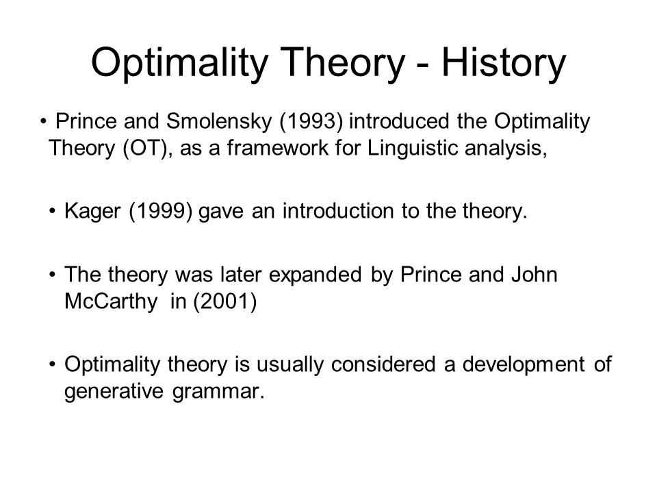 Optimality Theory - History Prince and Smolensky (1993) introduced the Optimality Theory (OT), as a framework for Linguistic analysis, Kager (1999) gave an introduction to the theory.