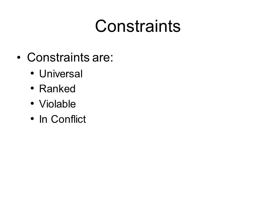 Constraints Constraints are: Universal Ranked Violable In Conflict