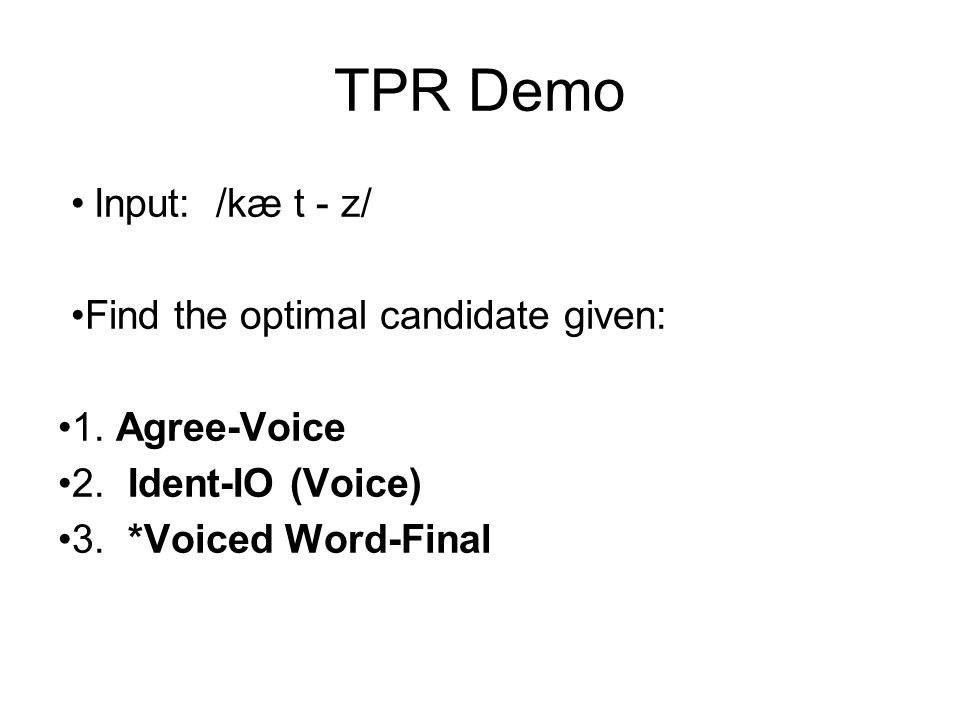 TPR Demo Input: /kæ t - z/ Find the optimal candidate given: 1. Agree-Voice 2. Ident-IO (Voice) 3. *Voiced Word-Final