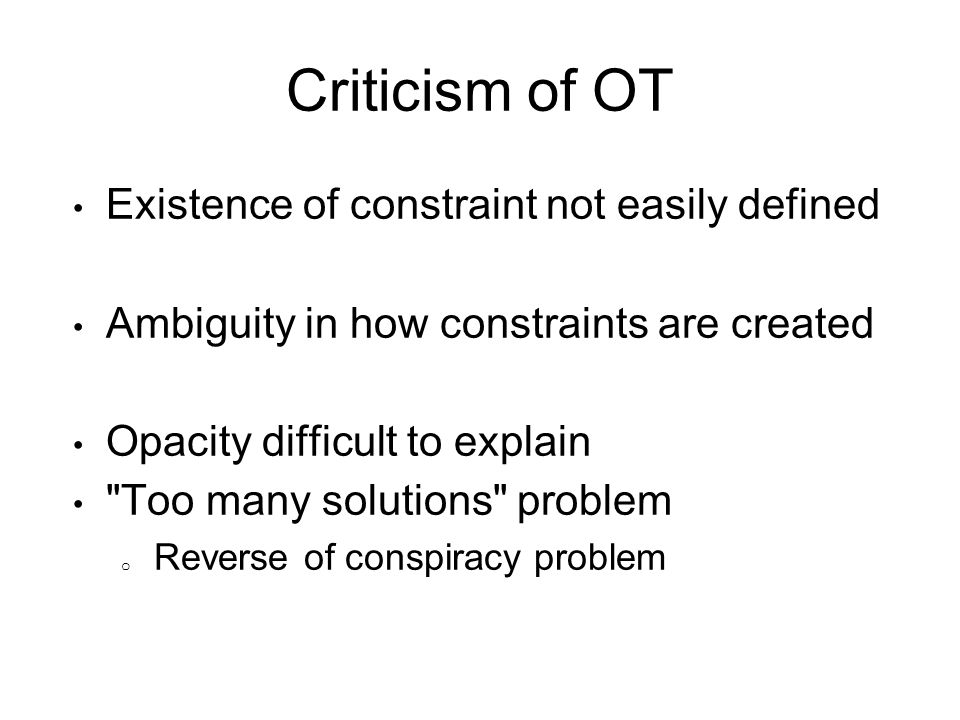 Criticism of OT Existence of constraint not easily defined Ambiguity in how constraints are created Opacity difficult to explain Too many solutions problem o Reverse of conspiracy problem