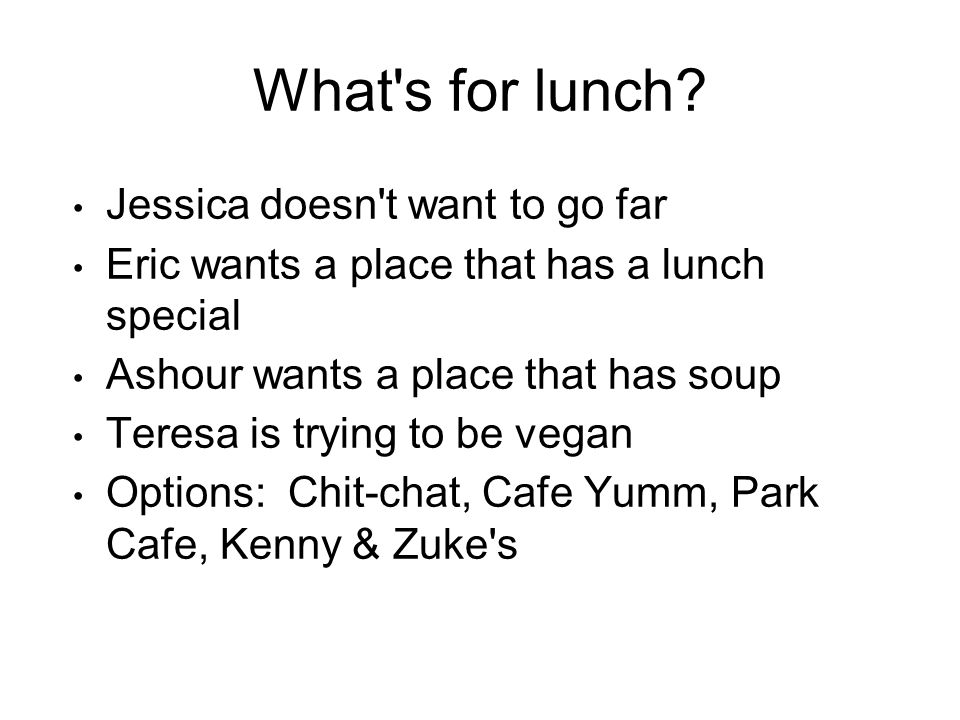 What's for lunch? Jessica doesn't want to go far Eric wants a place that has a lunch special Ashour wants a place that has soup Teresa is trying to be
