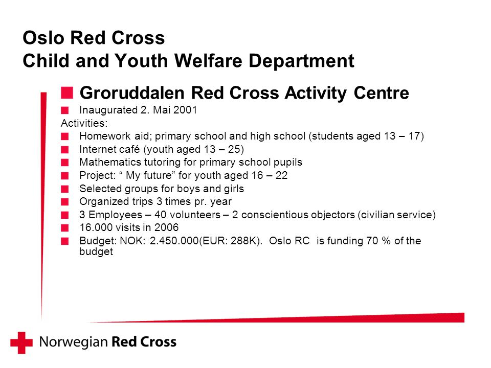 Groruddalen Red Cross Activity Centre Inaugurated 2. Mai 2001 Activities: Homework aid; primary school and high school (students aged 13 – 17) Interne