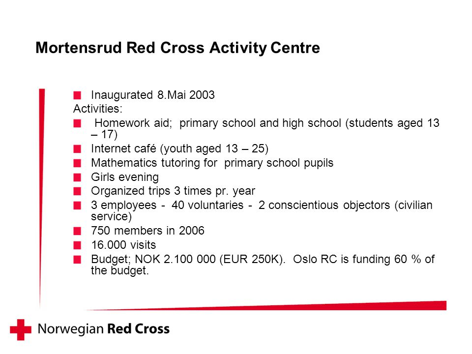Mortensrud Red Cross Activity Centre Inaugurated 8.Mai 2003 Activities: Homework aid; primary school and high school (students aged 13 – 17) Internet café (youth aged 13 – 25) Mathematics tutoring for primary school pupils Girls evening Organized trips 3 times pr.