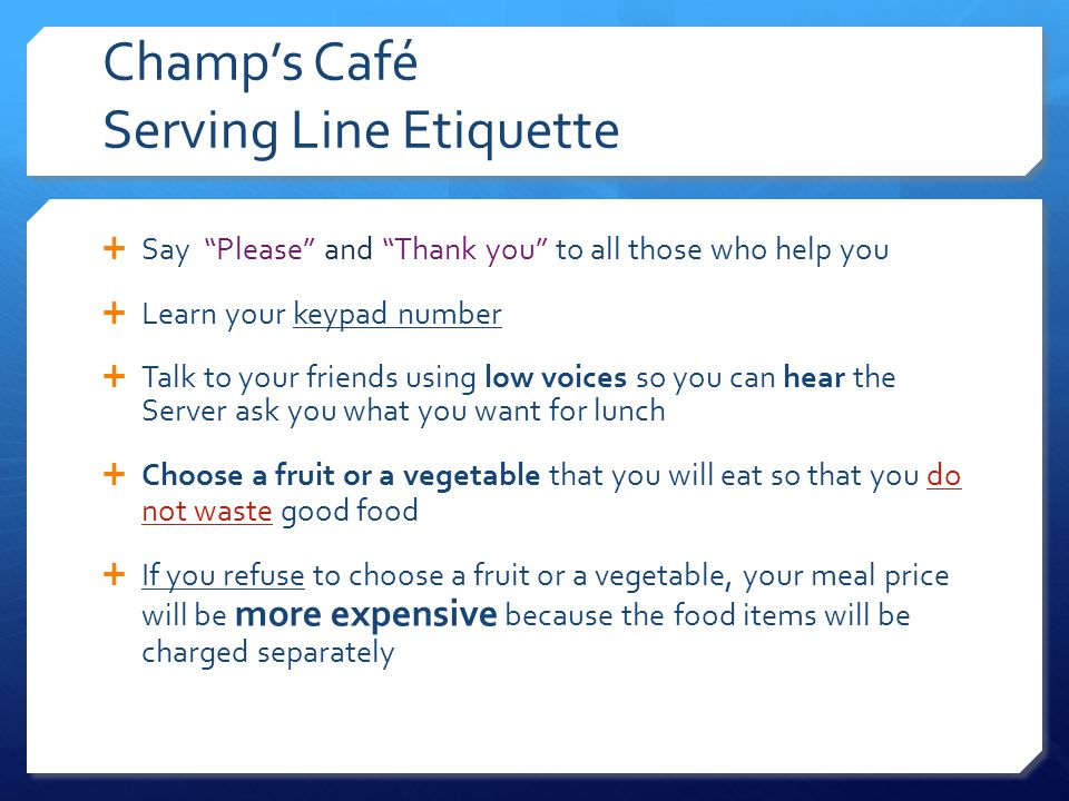 Champs Café Serving Line Etiquette Say Please and Thank you to all those who help you Learn your keypad number Talk to your friends using low voices so you can hear the Server ask you what you want for lunch Choose a fruit or a vegetable that you will eat so that you do not waste good food If you refuse to choose a fruit or a vegetable, your meal price will be more expensive because the food items will be charged separately
