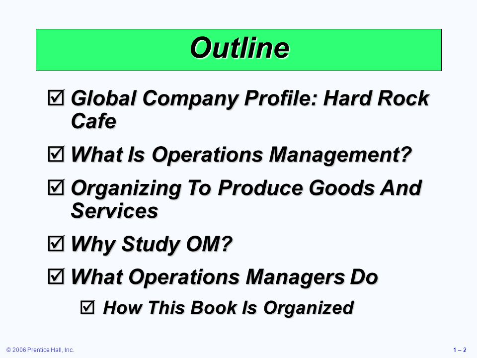 © 2006 Prentice Hall, Inc.1 – 2 Outline Global Company Profile: Hard Rock Cafe Global Company Profile: Hard Rock Cafe What Is Operations Management.