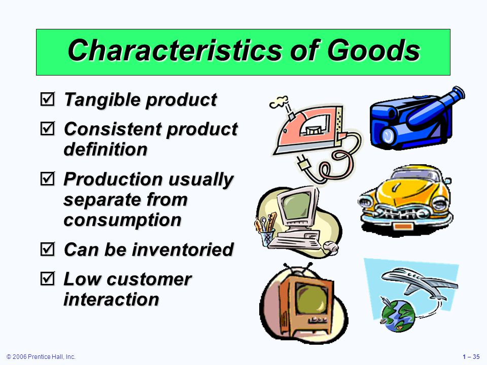 © 2006 Prentice Hall, Inc.1 – 35 Characteristics of Goods Tangible product Tangible product Consistent product definition Consistent product definition Production usually separate from consumption Production usually separate from consumption Can be inventoried Can be inventoried Low customer interaction Low customer interaction