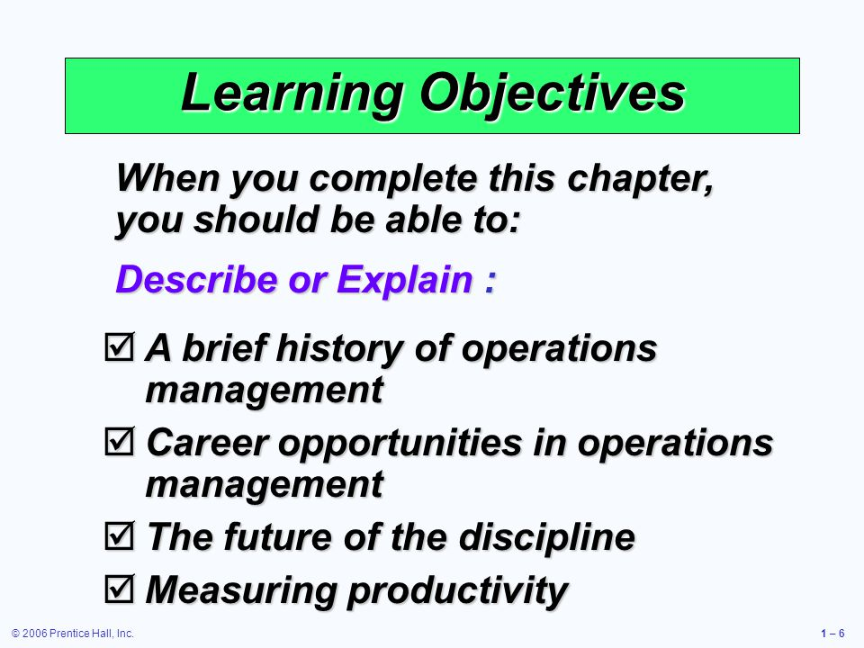 © 2006 Prentice Hall, Inc.1 – 6 Learning Objectives When you complete this chapter, you should be able to: Describe or Explain : A brief history of operations management A brief history of operations management Career opportunities in operations management Career opportunities in operations management The future of the discipline The future of the discipline Measuring productivity Measuring productivity