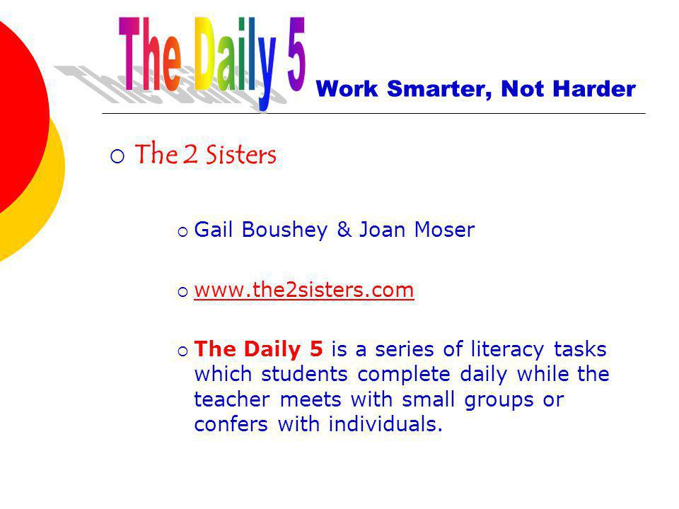 Work Smarter, Not Harder The 2 Sisters Gail Boushey & Joan Moser www.the2sisters.com The Daily 5 is a series of literacy tasks which students complete