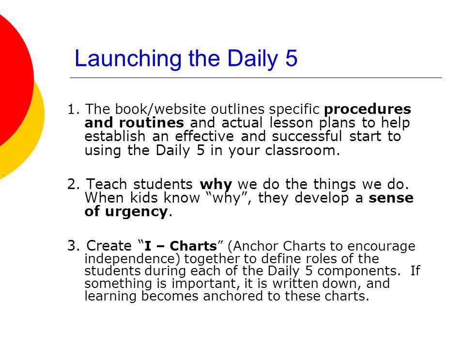 Launching the Daily 5 1. The book/website outlines specific procedures and routines and actual lesson plans to help establish an effective and success