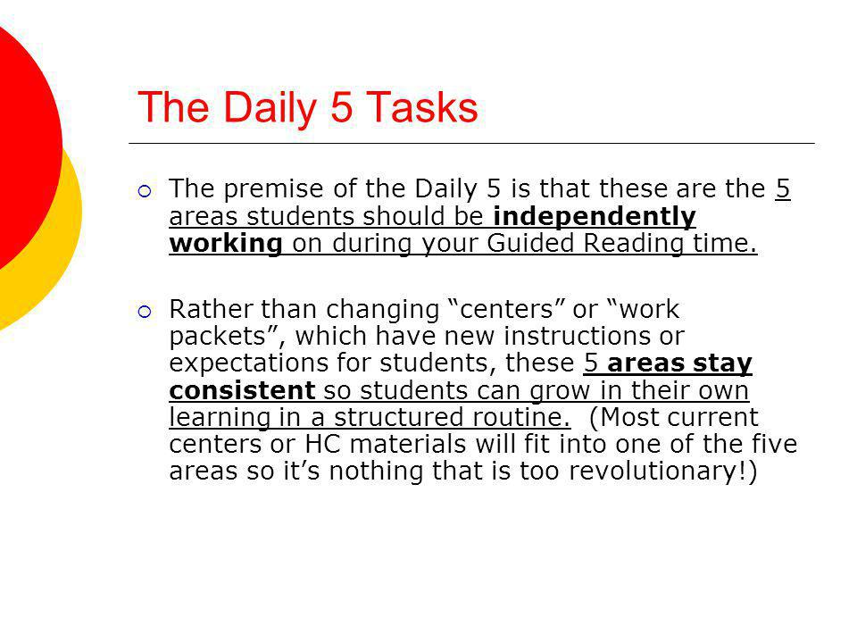 The Daily 5 Tasks The premise of the Daily 5 is that these are the 5 areas students should be independently working on during your Guided Reading time