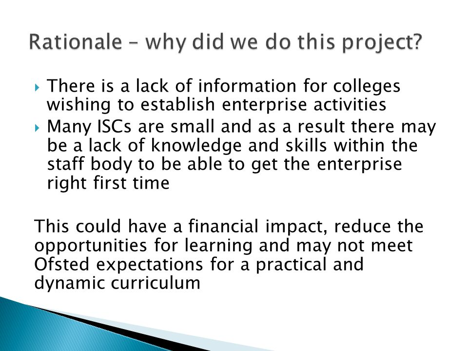 There is a lack of information for colleges wishing to establish enterprise activities Many ISCs are small and as a result there may be a lack of knowledge and skills within the staff body to be able to get the enterprise right first time This could have a financial impact, reduce the opportunities for learning and may not meet Ofsted expectations for a practical and dynamic curriculum