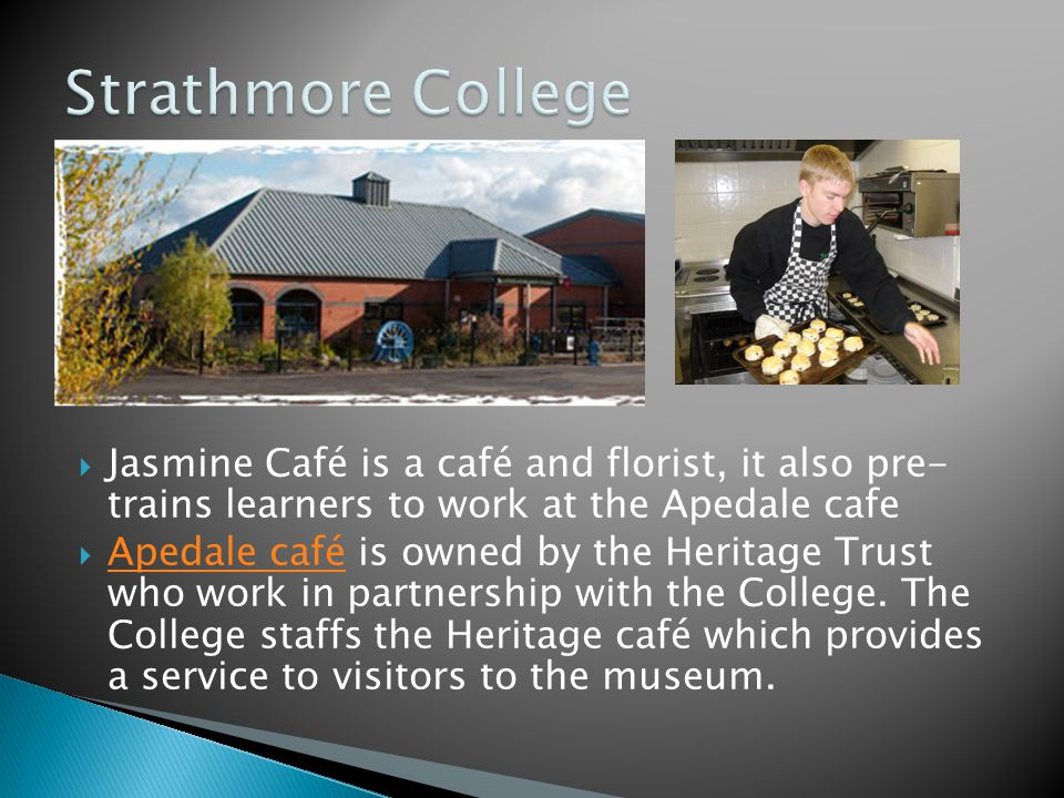 Jasmine Café is a café and florist, it also pre- trains learners to work at the Apedale cafe Apedale café is owned by the Heritage Trust who work in partnership with the College.