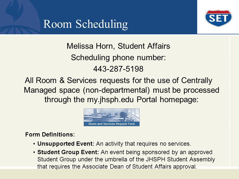 Room Scheduling Melissa Horn, Student Affairs Scheduling phone number: 443-287-5198 All Room & Services requests for the use of Centrally Managed space (non-departmental) must be processed through the my.jhsph.edu Portal homepage: Form Definitions: Unsupported Event: An activity that requires no services.