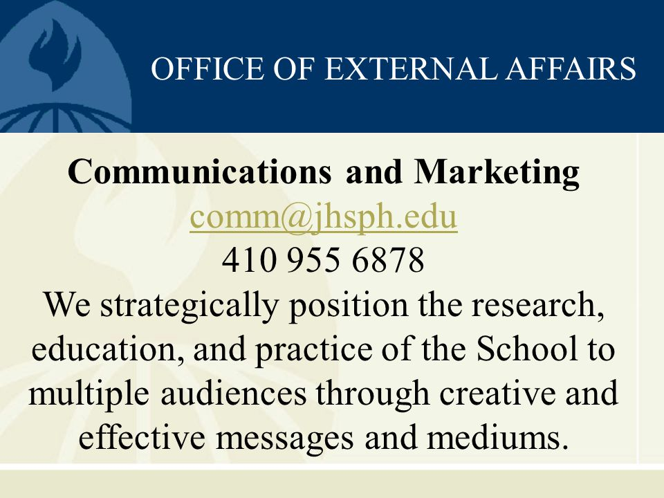 OFFICE OF EXTERNAL AFFAIRS Communications and Marketing comm@jhsph.edu 410 955 6878 We strategically position the research, education, and practice of the School to multiple audiences through creative and effective messages and mediums.