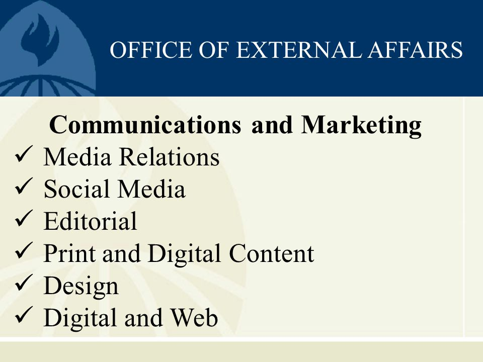 OFFICE OF EXTERNAL AFFAIRS Communications and Marketing Media Relations Social Media Editorial Print and Digital Content Design Digital and Web