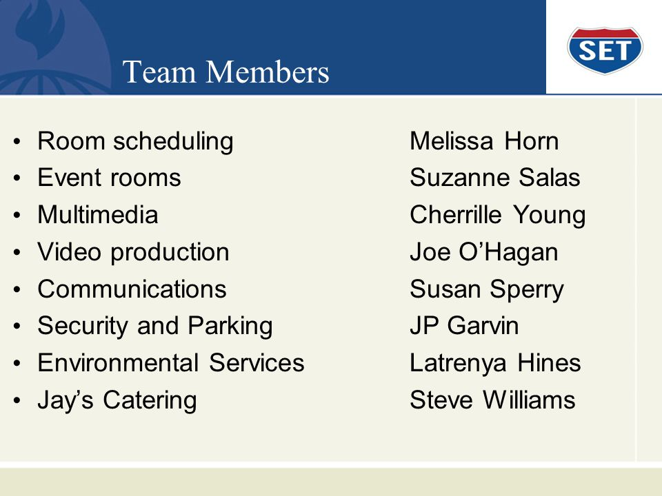 Team Members Room schedulingMelissa Horn Event roomsSuzanne Salas MultimediaCherrille Young Video productionJoe OHagan CommunicationsSusan Sperry Security and ParkingJP Garvin Environmental ServicesLatrenya Hines Jays CateringSteve Williams