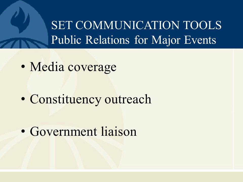 Media coverage Constituency outreach Government liaison SET COMMUNICATION TOOLS Public Relations for Major Events