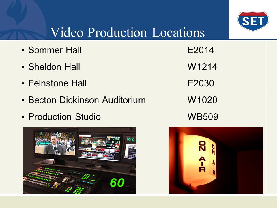 Video Production Locations Sommer HallE2014 Sheldon HallW1214 Feinstone HallE2030 Becton Dickinson AuditoriumW1020 Production StudioWB509