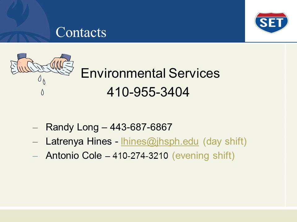 Contacts Environmental Services 410-955-3404 – Randy Long – 443-687-6867 – Latrenya Hines - lhines@jhsph.edu (day shift)lhines@jhsph.edu – Antonio Cole – 410-274-3210 (evening shift)