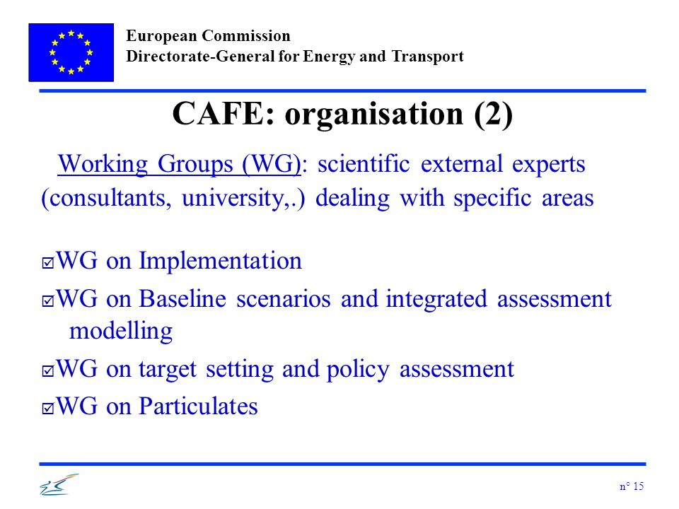 European Commission Directorate-General for Energy and Transport n° 15 CAFE: organisation (2) Working Groups (WG): scientific external experts (consultants, university,.) dealing with specific areas þ WG on Implementation þ WG on Baseline scenarios and integrated assessment modelling þ WG on target setting and policy assessment þ WG on Particulates