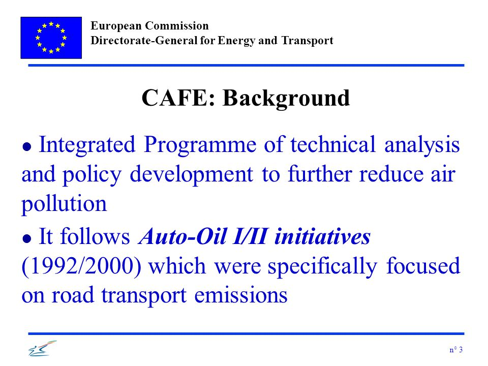 European Commission Directorate-General for Energy and Transport n° 3 CAFE: Background l Integrated Programme of technical analysis and policy development to further reduce air pollution l It follows Auto-Oil I/II initiatives (1992/2000) which were specifically focused on road transport emissions