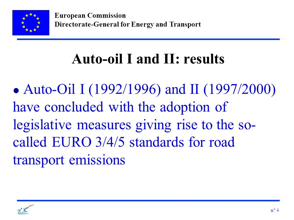 European Commission Directorate-General for Energy and Transport n° 4 Auto-oil I and II: results l Auto-Oil I (1992/1996) and II (1997/2000) have concluded with the adoption of legislative measures giving rise to the so- called EURO 3/4/5 standards for road transport emissions