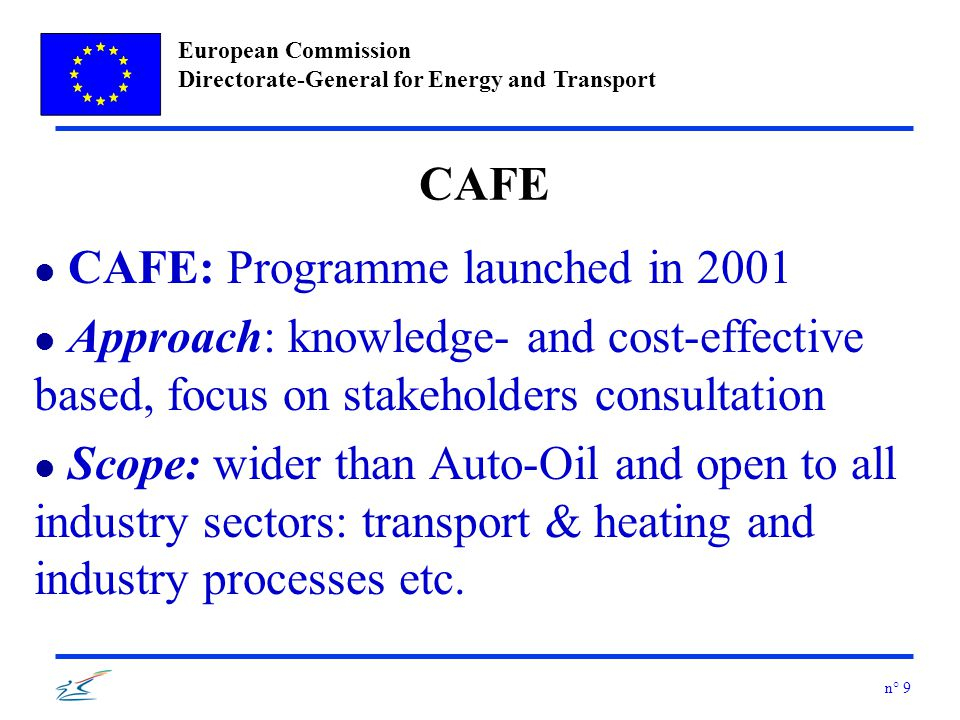 European Commission Directorate-General for Energy and Transport n° 9 CAFE l CAFE: Programme launched in 2001 l Approach: knowledge- and cost-effective based, focus on stakeholders consultation l Scope: wider than Auto-Oil and open to all industry sectors: transport & heating and industry processes etc.