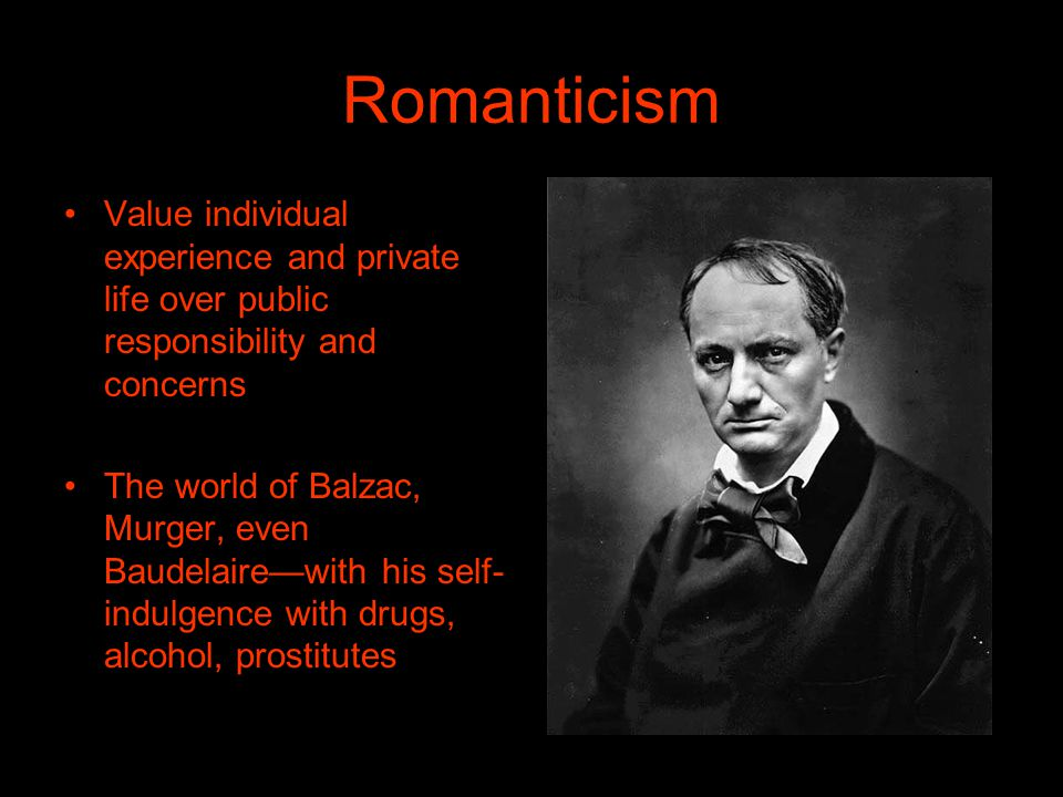 Romanticism Value individual experience and private life over public responsibility and concerns The world of Balzac, Murger, even Baudelairewith his self- indulgence with drugs, alcohol, prostitutes