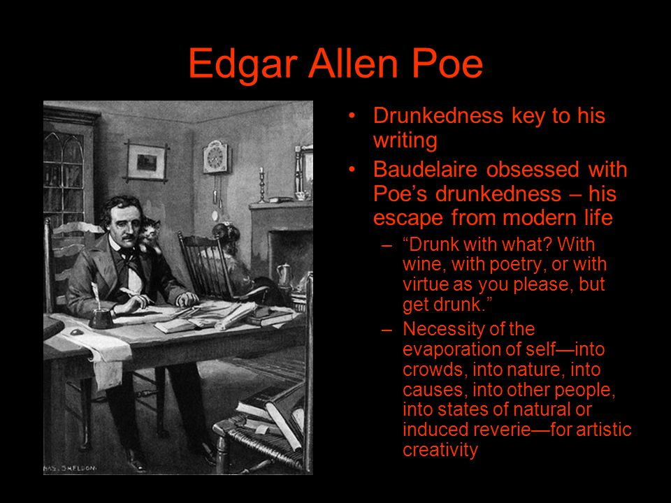 Edgar Allen Poe Drunkedness key to his writing Baudelaire obsessed with Poes drunkedness – his escape from modern life –Drunk with what.