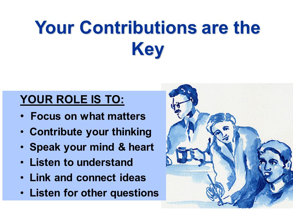 Your Contributions are the Key YOUR ROLE IS TO: Focus on what matters Contribute your thinking Speak your mind & heart Listen to understand Link and connect ideas Listen for other questions