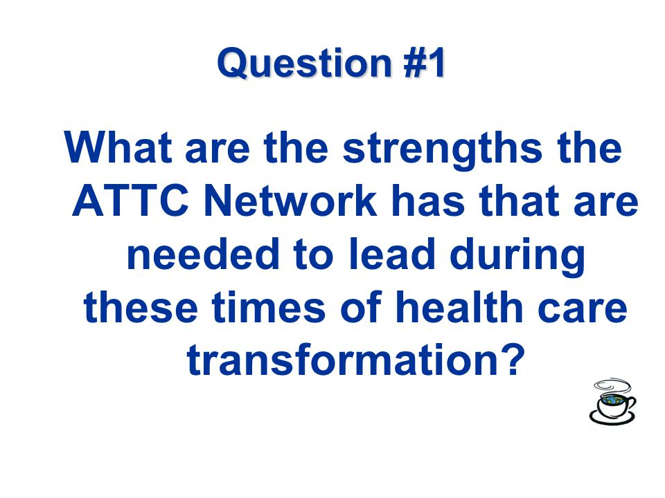 Question #1 What are the strengths the ATTC Network has that are needed to lead during these times of health care transformation