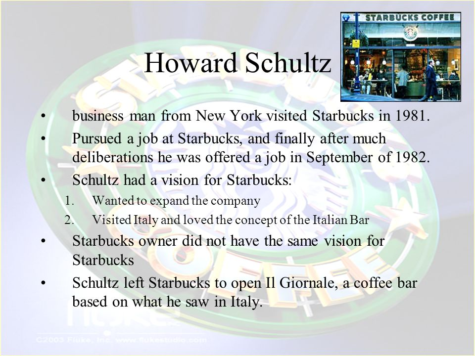 Starbucks In 1987, Schultz bought Starbucks and turned the company operations around.