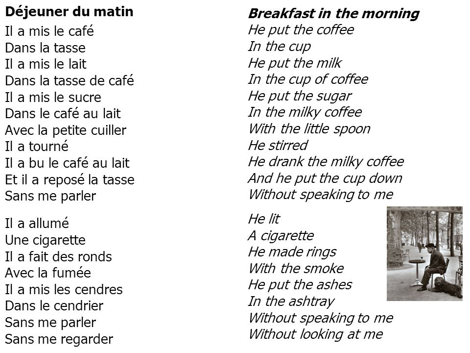 Déjeuner du matin Il a mis le café Dans la tasse Il a mis le lait Dans la tasse de café Il a mis le sucre Dans le café au lait Avec la petite cuiller Il a tourné Il a bu le café au lait Et il a reposé la tasse Sans me parler.