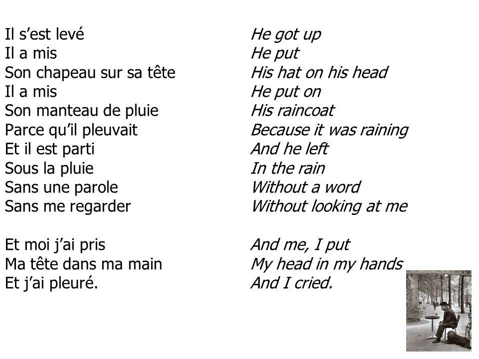 Il sest levé Il a mis Son chapeau sur sa tête Il a mis Son manteau de pluie Parce quil pleuvait Et il est parti Sous la pluie Sans une parole Sans me regarder Et moi jai pris Ma tête dans ma main Et jai pleuré.
