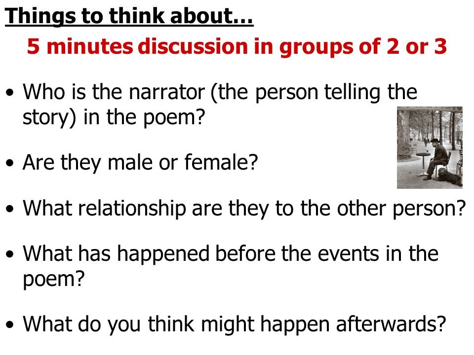 Things to think about… 5 minutes discussion in groups of 2 or 3 Who is the narrator (the person telling the story) in the poem.