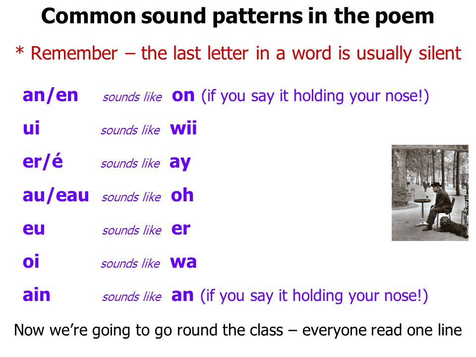 Common sound patterns in the poem * Remember – the last letter in a word is usually silent an/en sounds like on (if you say it holding your nose!) ui sounds like wii er/é sounds like ay au/eau sounds like oh eu sounds like er oi sounds like wa ain sounds like an (if you say it holding your nose!) Now were going to go round the class – everyone read one line