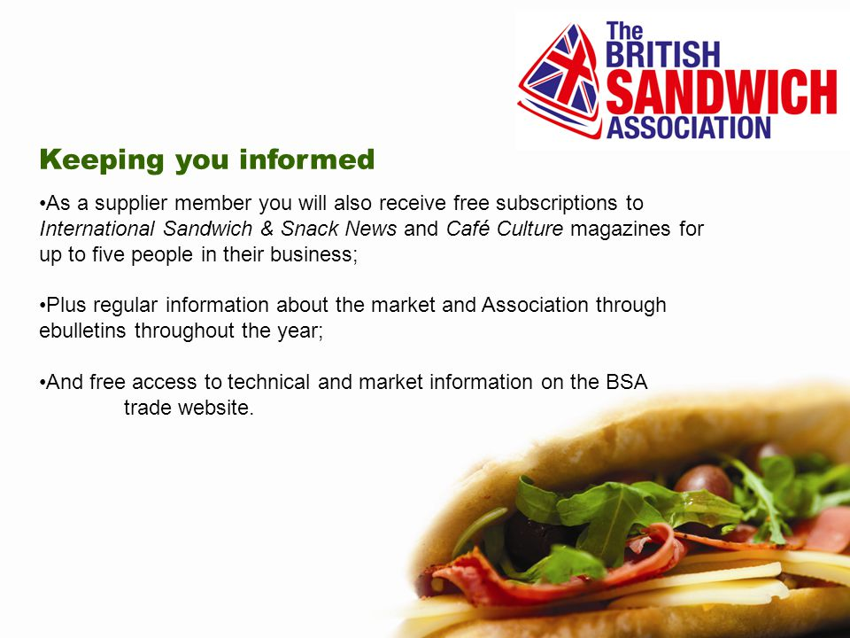 Keeping you informed As a supplier member you will also receive free subscriptions to International Sandwich & Snack News and Café Culture magazines for up to five people in their business; Plus regular information about the market and Association through ebulletins throughout the year; And free access to technical and market information on the BSA trade website.