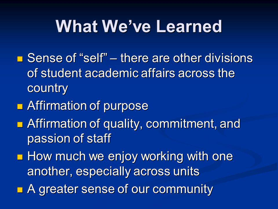 What Weve Learned Sense of self – there are other divisions of student academic affairs across the country Sense of self – there are other divisions of student academic affairs across the country Affirmation of purpose Affirmation of purpose Affirmation of quality, commitment, and passion of staff Affirmation of quality, commitment, and passion of staff How much we enjoy working with one another, especially across units How much we enjoy working with one another, especially across units A greater sense of our community A greater sense of our community