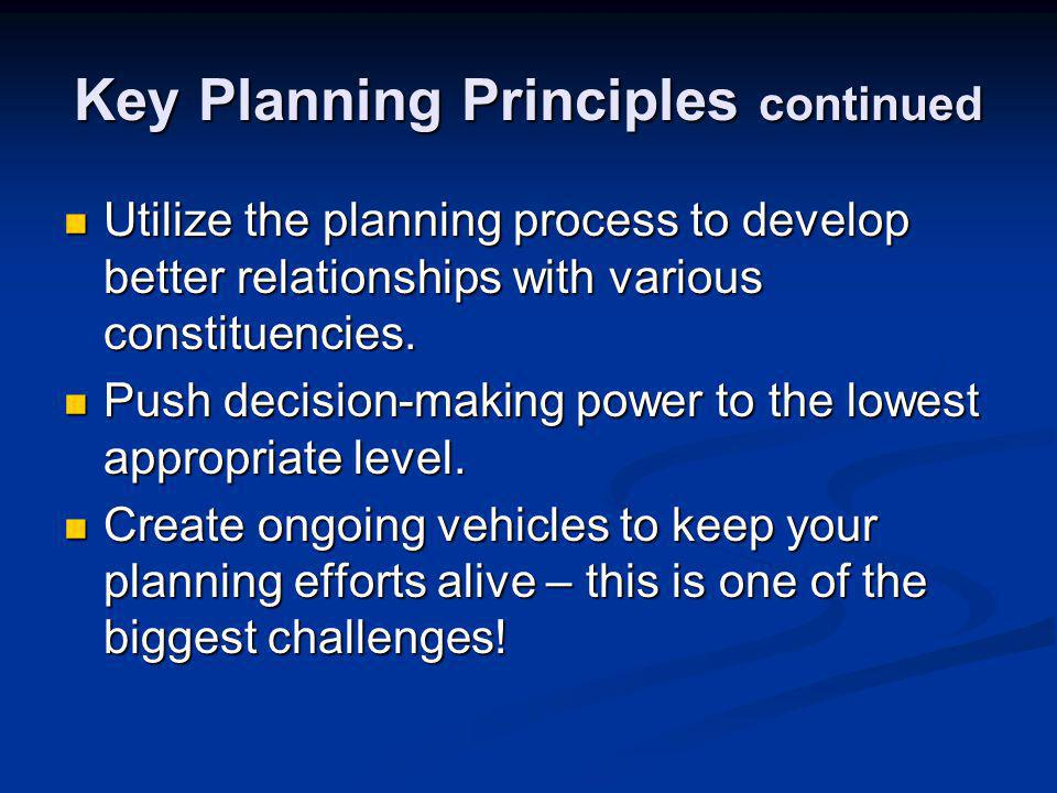 Key Planning Principles continued Utilize the planning process to develop better relationships with various constituencies.