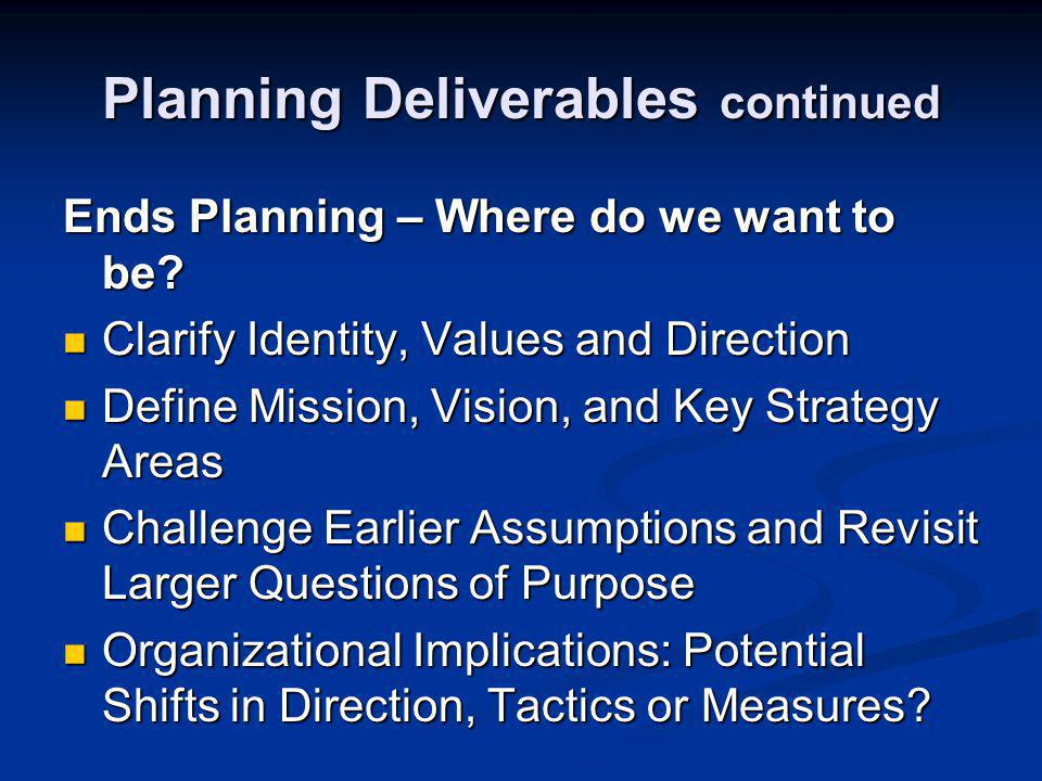Planning Deliverables continued Ends Planning – Where do we want to be.