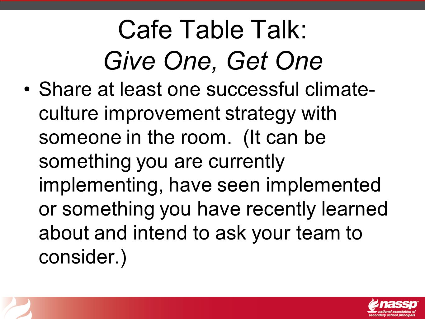 Cafe Table Talk: Give One, Get One Share at least one successful climate- culture improvement strategy with someone in the room.