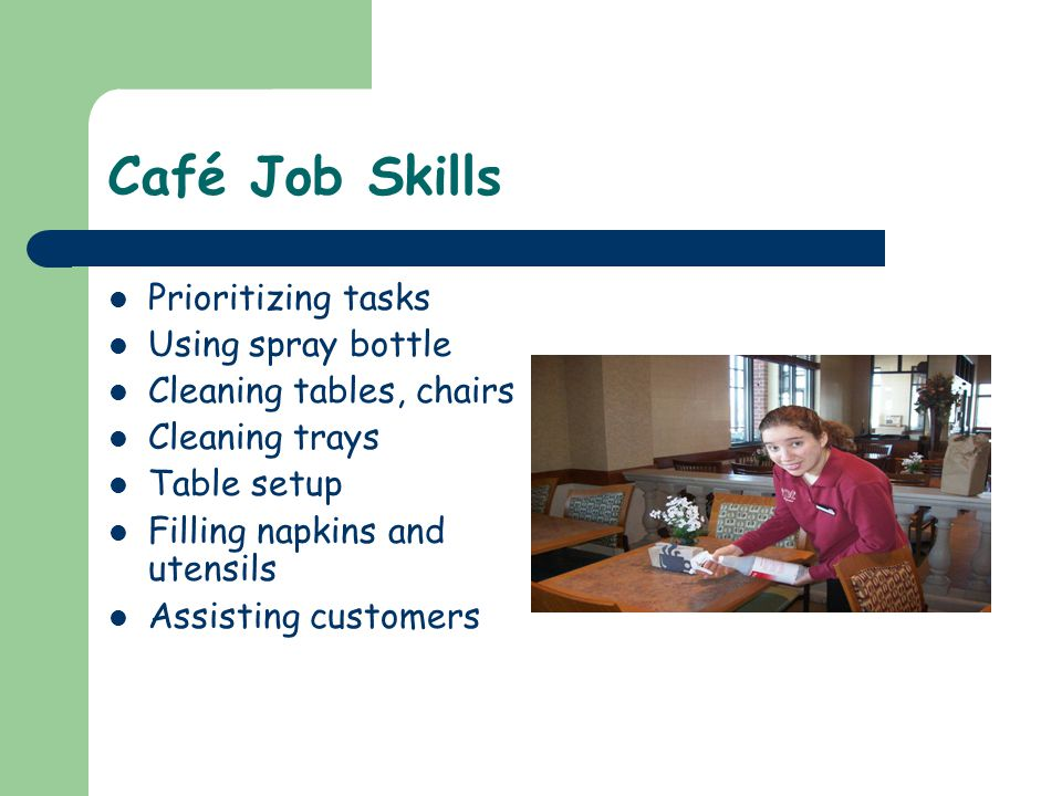 Café Job Skills Prioritizing tasks Using spray bottle Cleaning tables, chairs Cleaning trays Table setup Filling napkins and utensils Assisting customers