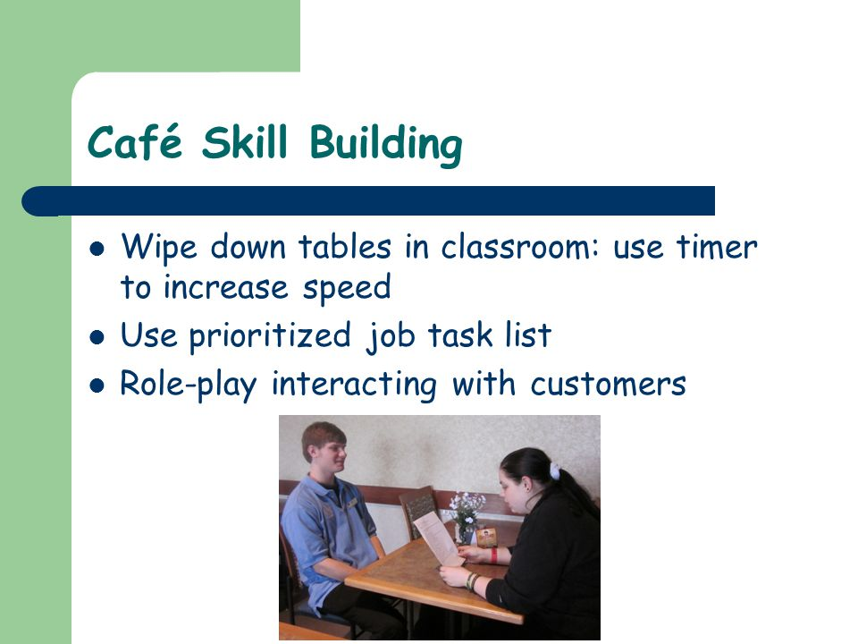 Café Skill Building Wipe down tables in classroom: use timer to increase speed Use prioritized job task list Role-play interacting with customers