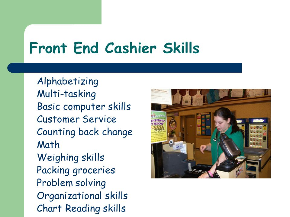 Front End Cashier Skills Alphabetizing Multi-tasking Basic computer skills Customer Service Counting back change Math Weighing skills Packing groceries Problem solving Organizational skills Chart Reading skills