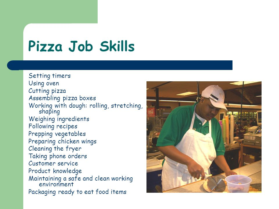 Pizza Job Skills Setting timers Using oven Cutting pizza Assembling pizza boxes Working with dough: rolling, stretching, shaping Weighing ingredients Following recipes Prepping vegetables Preparing chicken wings Cleaning the fryer Taking phone orders Customer service Product knowledge Maintaining a safe and clean working environment Packaging ready to eat food items