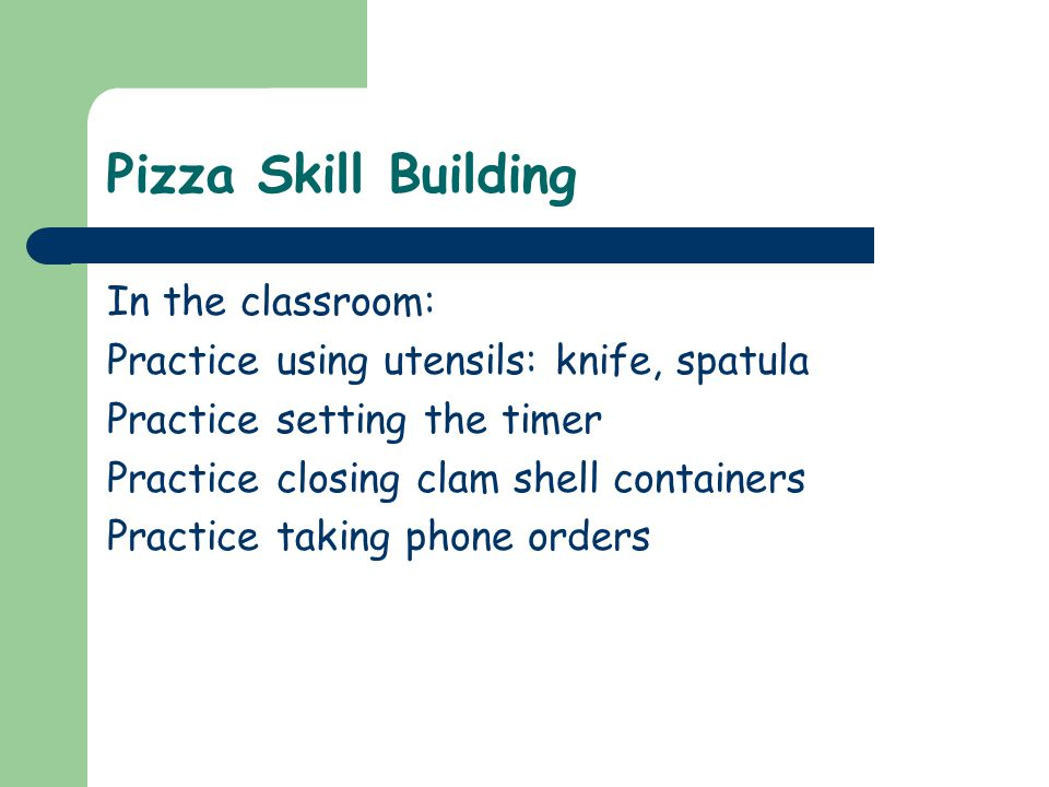 Pizza Skill Building In the classroom: Practice using utensils: knife, spatula Practice setting the timer Practice closing clam shell containers Practice taking phone orders