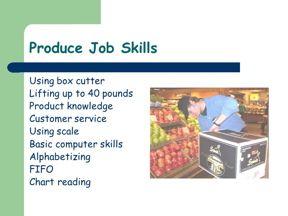 Produce Job Skills Using box cutter Lifting up to 40 pounds Product knowledge Customer service Using scale Basic computer skills Alphabetizing FIFO Chart reading